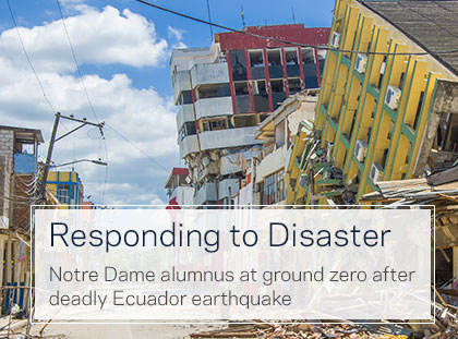 Responding to Disaster: Notre Dame alumnus at ground zero after deadly Ecuador earthquake